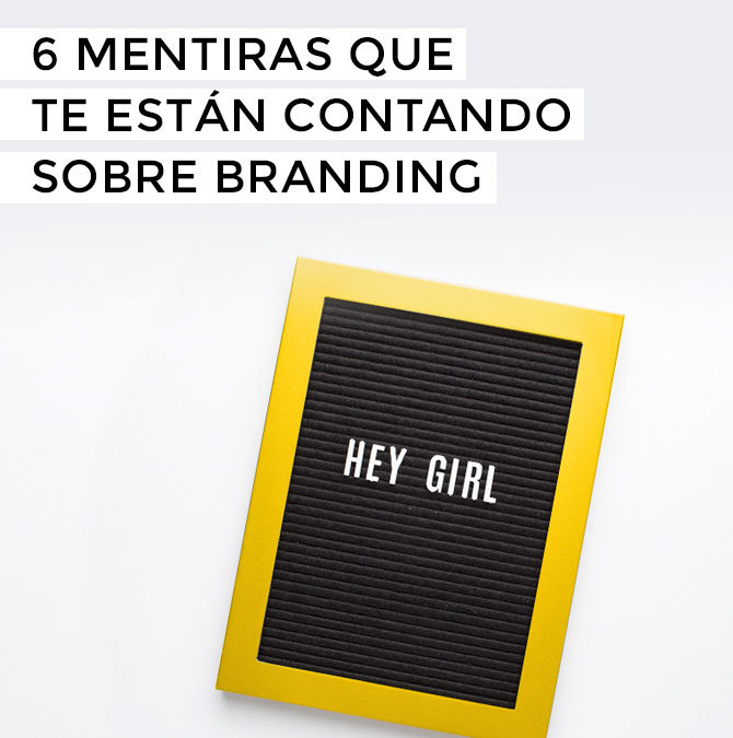 6 mentiras que te están contando sobre branding